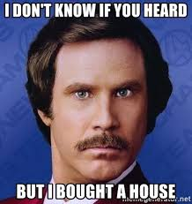 House Meme Generator - i don t know if you heard but i bought a house ron burgundy meme