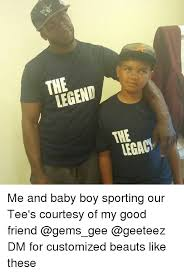 Customized Memes - legend legac me and baby boy sporting our tee s courtesy of my good