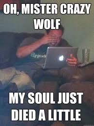 Crazy Wolf Meme - oh mister crazy wolf my soul just died a little meme dad quickmeme