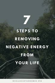7 steps to removing negative energy from your life life advice