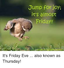 Almost Friday Meme - jump for joy it s almost friday it s friday eve thursday also