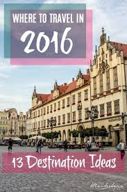 where to travel in 2016 my top picks wishlist travel articles
