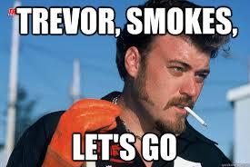 Trevor Meme - trevor smokes let s go ricky trailer park boys quickmeme