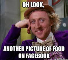 Food Photo Meme - oh look another picture of food on facebook full tilt meme