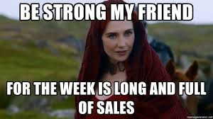 Be Strong Meme - be strong my friend for the week is long and full of sales lady