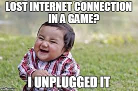 Internet Connection Meme - lost internet connection in a game i unplugged it
