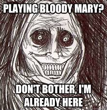 Bloody Mary Meme - playing bloody mary don t bother i m already here horrifying