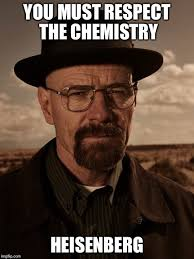 Heisenberg Meme - respect the chemistry imgflip