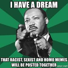 Homo Meme - i have a dream that racist sexist and homo memes will be posted