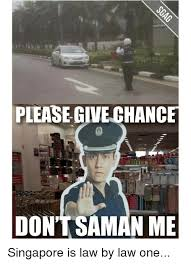 Singapore Meme - please give chance don t saman me singapore is law by law one