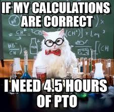 Pto Meme - if my calculations are correct chemistry cat meme on memegen