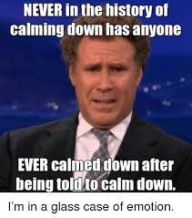 Glass Case Of Emotion Meme - never in the history of calming down has anyone ever calmed down