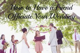 how to officiate a wedding how to a friend officiate your wedding weddings wedding