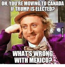 Meme Moving - oh youre moving to canada iftrumpiselected whats wrong with mexico