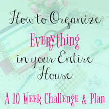 join me a ten week organizing challenge for your entire house