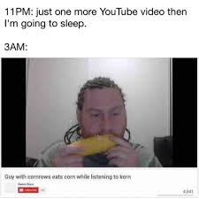 Youtube Video Meme - 11pm just one more youtube video then i m going to sleep 3am guy
