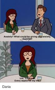 Daria Meme - anxiety what could be giving you anxiety um le every aspec my li