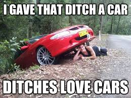 Meme Car - i gave that ditch a car ditches love cars ditches love cars