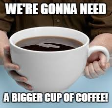 Coffee Cup Meme - bigger cup of coffee latest memes imgflip
