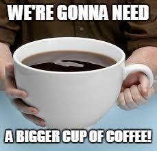 Coffee Meme Images - bigger cup of coffee meme generator imgflip