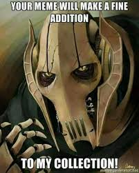 your meme will make a fine addition to my collection general