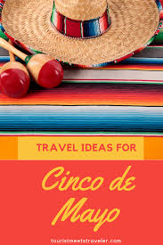 cinco de mayo travel ideas tourist meets traveler