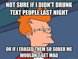 Drunk Text Meme - not sure if i didn t drunk text people last night or if i erased