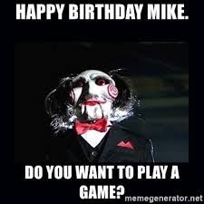Want To Play A Game Meme - happy birthday mike do you want to play a game saw jigsaw meme