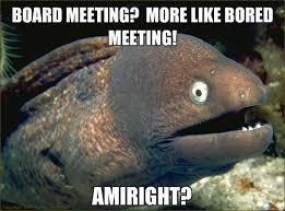 Board Meeting Meme - board meeting more like bored meeting amiright bad joke eel