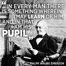 leadership quotes ralph waldo emerson in every man there is something wherein i may learn of him and in