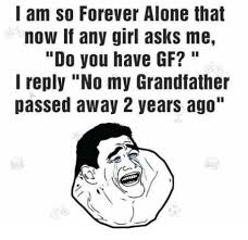 Forever Alone Girl Meme - l am so forever alone that now if any girl asks me do you have gf i