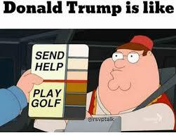 Donald Meme - donald trump is like send help play golf donald trump meme on me me