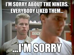 Funny Niner Memes - i m sorry about the niners everybody liked them i m sorry