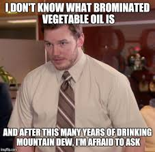 Oil Meme - i dont know what brominated vegetable oil is and after this many