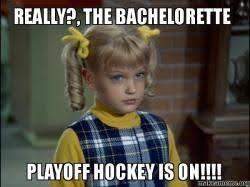 The Bachelorette Meme - really the bachelorette playoff hockey is on make a meme