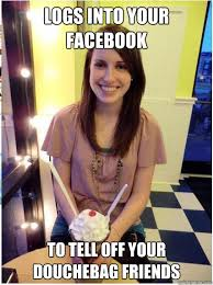 Douchebag Girlfriend Meme - logs into your facebook to tell off your douchebag friends