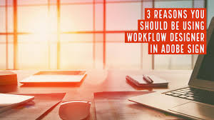 3 reasons you should be using workflow designer in adobe sign