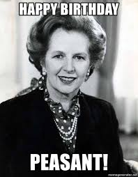 Peasant Meme - happy birthday peasant margaret thatcher wishes you a very happy