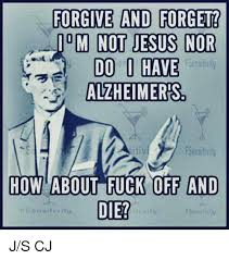 Fuck Off Jesus Memes - forgive and forget m not jesus nor fsensitivily do have alzheimers