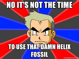 Helix Fossil Meme - no it s not the time to use that damn helix fossil professor oak