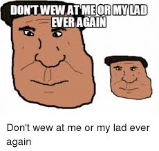 Wew Meme - don tview at meor mylad ever again erapin 人 don t wew at me or my