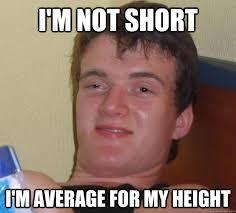 Funny Short Memes - i m not short i m average for my height 10 guy quickmeme