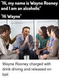 Drink Driving Memes - hi my name is wayne rooney and i am an alcoholic ei0 hi wayne wayne