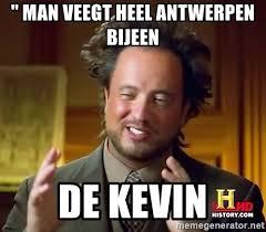 Memes De Kevin - man veegt heel antwerpen bijeen de kevin ancient aliens meme