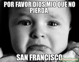 San Francisco Meme - por favor dios mio que no pierda san francisco meme sad baby