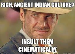 Indiana Jones Meme - rich ancient indian culture insult them cinematically indiana