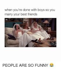 Funny Best Friends Memes - when you re done with boys so you marry your best friends people