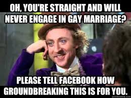 Gay Marriage Memes - oh you re straight and will never engage in gay marriage please