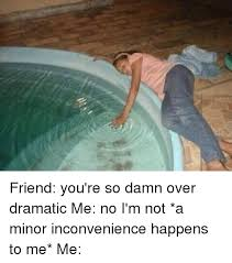 Pool Meme - friend you re so damn over dramatic me no i m not a minor