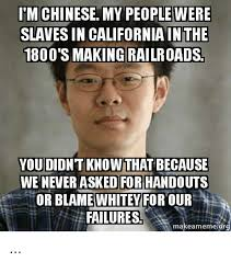 Chinese People Meme - im chinese my people were slaves in california 1800 s making